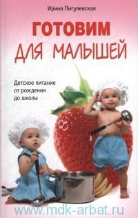 Готовим для малышей : детское питание от рождения до школы