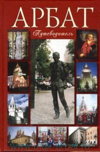 Арбат : в лицах, судьбах, эпохах... : исторические сенсации в современной трактовке : путеводитель