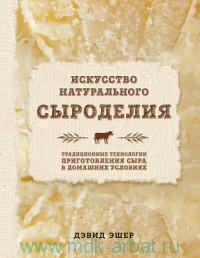 Искусство натурального сыроделия : традиционные технологии приготовления сыра в домашних условиях
