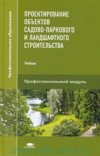 Проектирование объектов садово-паркового и ландшафтного строительства : учебник