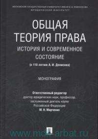 Общая теория права : история и современное состояние (к 110-летию А. И. Денисова) : монография