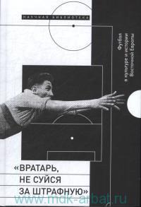 """""""Вратарь, не суйся за штрафную"""" : Футбол в культуре и истории Восточной Европы : сборник статей"""