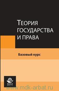 Теория государства и права : базовый курс : учебное пособие для студентов вузов, обучающихся по юридическим специальностям