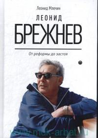 Леонид Брежнев : от реформы до застоя