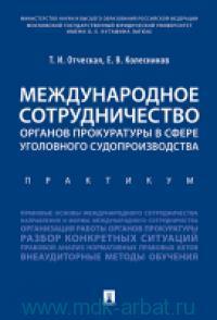 Международное сотрудничество органов прокуратуры в сфере уголовного судопроизводства : практикум