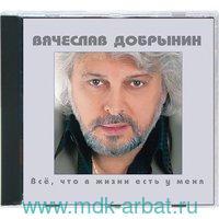 Вячеслав Добрынин. Все,что в жизни есть у меня (CD) : Арт.3-285-165