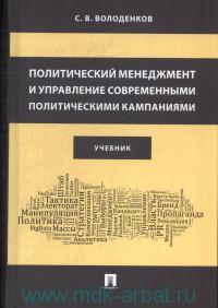 Политический менеджмент и управление современными политическими кампаниями : учебник