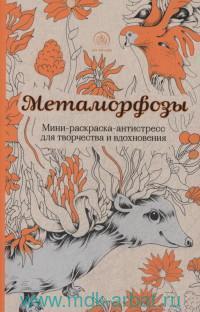 Метаморфозы : мини-раскраска-антистресс для творчества и вдохновения