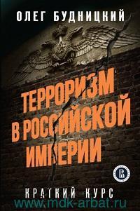 Терроризм в Российской империи : краткий курс