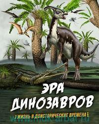Эра динозавров : жизнь в доисторические времена