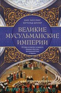 Великие мусульманские империи : история исламских государств Ближнего Востока, Центральной Азии и Африки