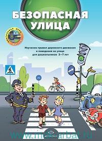 Безопасная улица : изучение правил дорожного движения и поведения на улице для дошкольников 3-7 лет
