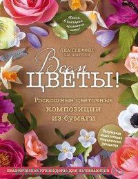 Всем цветы! : роскошные цветочные композии из бумаги : практическое руководство для начинающих