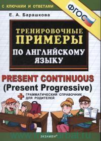 Тренировочные примеры по английскому языку : Present Continuous (Present Progressive) + грамматический справочник для родителей : с ключами и ответами (ФГОС)