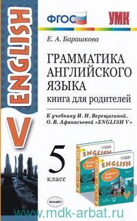 Грамматика английского языка : книга для родителей : 5-й класс : к учебнику И. Н. Верещагиной, О. В. Афанасьевой «Английский язык. 5-й класс» = English 5 (ФГОС) (к новому учебнику)