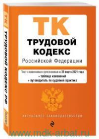 Трудовой кодекс Российской Федерации : текст с изменениями и дополнениями на 20 марта 2021 года + таблица изменений + путеводитель по судебной практике