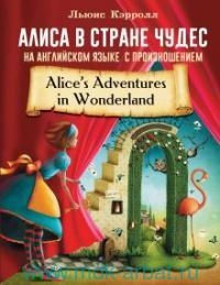 Алиса в стране чудес : с произношением = Alice`s Adventures in Wonderland