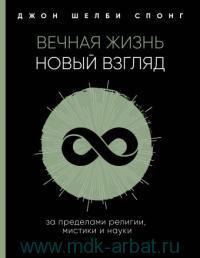 Вечная жизнь. Новый взгляд : за пределами религии, мистики и науки