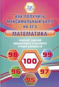 Математика : Решение заданий повышенного и высокого уровня сложности : как получить максимальный балл на ЕГЭ : учебное пособие
