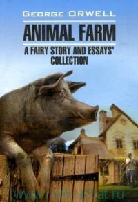 Animal Farm : A Fairy Story and Essay`s Collection = Скотный двор и сборник эссе : книга для чтения на английском языке