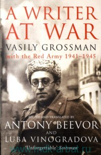 A Writer at War. Vasily Grossman with the Red Army, 1941-1945