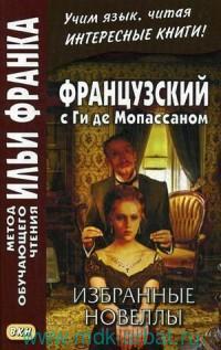 Французский с Ги де Мопассаном. Избранные новеллы = Guy de Maupassant. Nouvelles