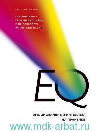 EQ. Эмоциональный интеллект на практике : как управлять своими эмоциями и не позволять им управлять вами
