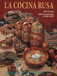 La Cocina Rusa, 235 recetas, 300 ilustraciones a todo color = Русская кухня : 235 рецептов, 300 иллюстраций