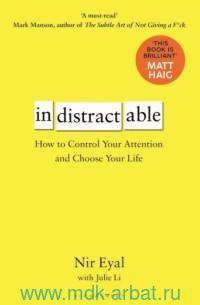 Indistractable. How to Control Your Attention and Choose Your Life