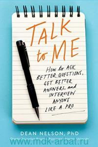 Talk to Me : How to Ask Better Questions, Get Better Answers, & Interview Anyone Like a Pro