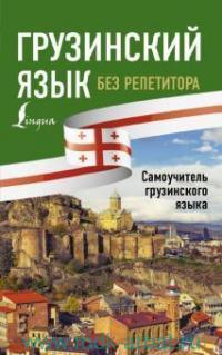 Грузинский язык без репетитора : самоучитель грузинского языка