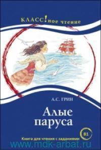 Алые паруса : книга для чтения с заданиями для изучающих русский язык как иностранный : уровень B1