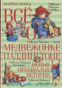 Все о медвежонке Паддингтоне. Новые небывалые истории : повести