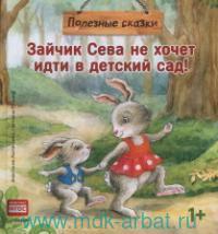 Зайчик Сева не хочет идти в детский сад! Полезные сказки (соответствует ФГОС)