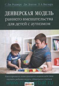 Денверская модель раннего вмешательства для детей с аутизмом : как в процессе повседневного взаимодействия научить ребенка играть, общаться и учиться