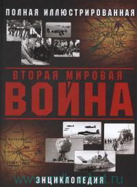 Вторая Мировая война : полная иллюстрированная энциклопедия