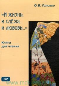 «И жизнь, и слёзы, и любовь...» : книга для чтения с комментариями и упражнениями : B2