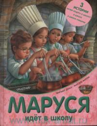 Маруся идет в школу : Зачем ходить в школу? ; В школе ; В школе поваров : пересказ с французского Н. Мавлевич