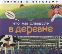 Что мы слышали в деревне : книжка с окошками