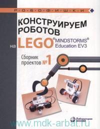 Конструируем роботов на LEGO MINDSTORMS Education EV3. Сборник проектов №1
