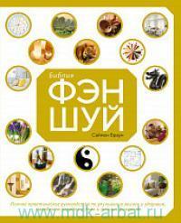 Библия фэн-шуй : полное практическое руководство по улучшению жизни и здоровья, наведению порядка и личных финансах