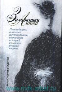 Заложники любви : Пятнадцать, а точнее шестнадцать, интимных историй из жизни русских поэтов