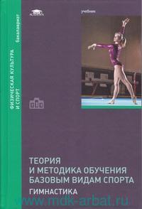 Теория и методика обучения базовым видам спорта : гимнастика : учебник для студентов учреждений высшего образования