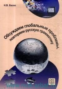 Обсуждаем глобальные проблемы, повторяем русскую грамматику : учебное пособие по русскому языку для иностранных учащихся