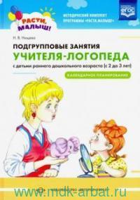 Методический комплект программы «Расти, малыш!». Подгрупповые занятия учителя-логопеда с детьми раннего дошкольного возраста (с 2 до 3 лет). Календарное планирование (ФГОС)