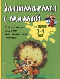 Занимаемся с мамой : для детей 3-4 лет : развивающие задания для маленьких непосед