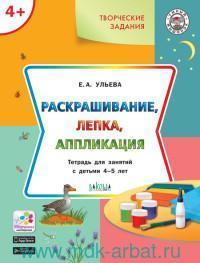 Творческие задания : Раскрашивание, лепка, аппликация : тетрадь для занятий с детьми 4-5 лет (соответствует ФГОС ДО)