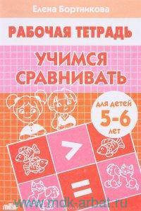 Учимся сравнивать : для детей 5-6 лет : рабочая тетрадь