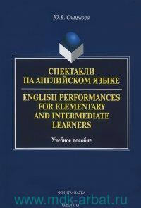 Спектакли на английском языке : учебное пособе для начинающих и продолжающих изучать английский язык = English Performances for Elementary and Intermediate Learners