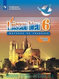 Французский язык : второй иностранный язык : 6-й класс : учебник для общеобразовательных организаций. В 2 ч. Ч. 1 = Loiseau Bleu 6 : Methode de Francais (ФГОС)